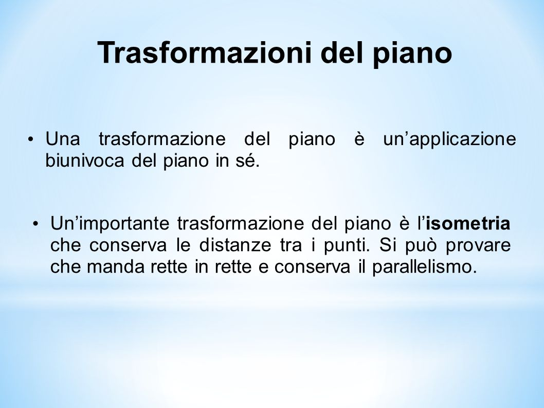 Trasformazioni del piano Una trasformazione del piano è un'applicazione biunivoca del piano in sé. Un'importante trasformazione del piano è l'isometri