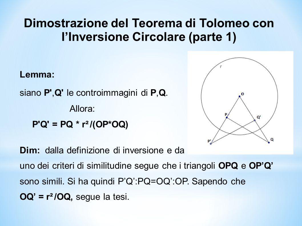 Dimostrazione del Teorema di Tolomeo con l'Inversione Circolare (parte 1) Lemma: siano P',Q' le controimmagini di P,Q. Allora: P'Q' = PQ * r² /(OP*OQ)