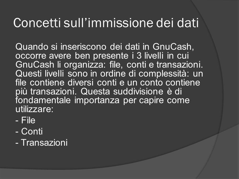 Concetti sull'immissione dei dati Quando si inseriscono dei dati in GnuCash, occorre avere ben presente i 3 livelli in cui GnuCash li organizza: file,