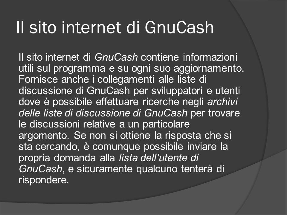 Il sito internet di GnuCash Il sito internet di GnuCash contiene informazioni utili sul programma e su ogni suo aggiornamento. Fornisce anche i colleg