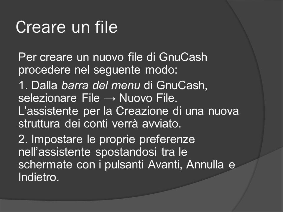 Creare un file Per creare un nuovo file di GnuCash procedere nel seguente modo: 1. Dalla barra del menu di GnuCash, selezionare File → Nuovo File. L'a