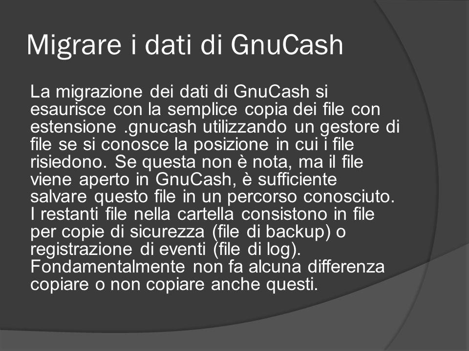 Migrare i dati di GnuCash La migrazione dei dati di GnuCash si esaurisce con la semplice copia dei file con estensione.gnucash utilizzando un gestore