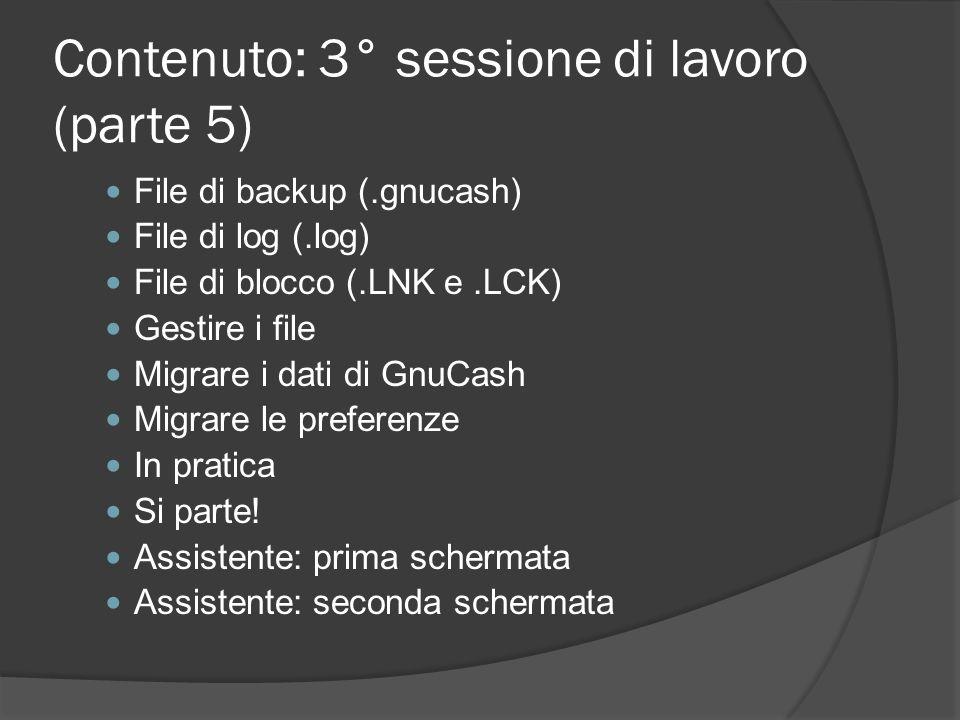 Contenuto: 3° sessione di lavoro (parte 5) File di backup (.gnucash) File di log (.log) File di blocco (.LNK e.LCK) Gestire i file Migrare i dati di G