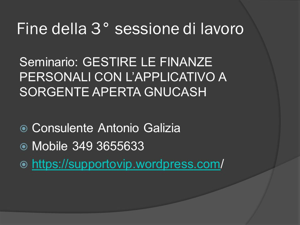Fine della 3° sessione di lavoro Seminario: GESTIRE LE FINANZE PERSONALI CON L'APPLICATIVO A SORGENTE APERTA GNUCASH  Consulente Antonio Galizia  Mobile 349 3655633  https://supportovip.wordpress.com/ https://supportovip.wordpress.com