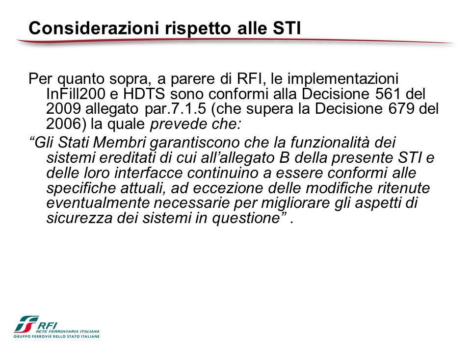 Considerazioni rispetto alle STI Per quanto sopra, a parere di RFI, le implementazioni InFill200 e HDTS sono conformi alla Decisione 561 del 2009 allegato par.7.1.5 (che supera la Decisione 679 del 2006) la quale prevede che: Gli Stati Membri garantiscono che la funzionalità dei sistemi ereditati di cui all'allegato B della presente STI e delle loro interfacce continuino a essere conformi alle specifiche attuali, ad eccezione delle modifiche ritenute eventualmente necessarie per migliorare gli aspetti di sicurezza dei sistemi in questione .