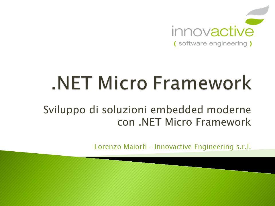 Sviluppo di soluzioni embedded moderne con.NET Micro Framework Lorenzo Maiorfi – Innovactive Engineering s.r.l.