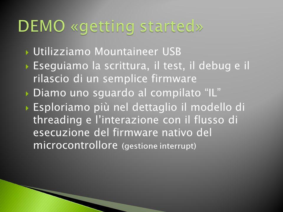  Utilizziamo Mountaineer USB  Eseguiamo la scrittura, il test, il debug e il rilascio di un semplice firmware  Diamo uno sguardo al compilato IL  Esploriamo più nel dettaglio il modello di threading e l'interazione con il flusso di esecuzione del firmware nativo del microcontrollore (gestione interrupt)