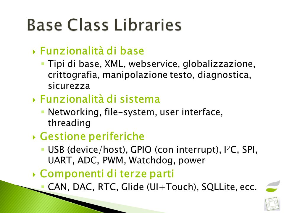 Funzionalità di base  Tipi di base, XML, webservice, globalizzazione, crittografia, manipolazione testo, diagnostica, sicurezza  Funzionalità di sistema  Networking, file-system, user interface, threading  Gestione periferiche  USB (device/host), GPIO (con interrupt), I 2 C, SPI, UART, ADC, PWM, Watchdog, power  Componenti di terze parti  CAN, DAC, RTC, Glide (UI+Touch), SQLLite, ecc.