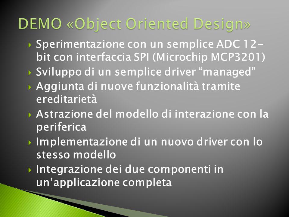  Sperimentazione con un semplice ADC 12- bit con interfaccia SPI (Microchip MCP3201)  Sviluppo di un semplice driver managed  Aggiunta di nuove funzionalità tramite ereditarietà  Astrazione del modello di interazione con la periferica  Implementazione di un nuovo driver con lo stesso modello  Integrazione dei due componenti in un'applicazione completa