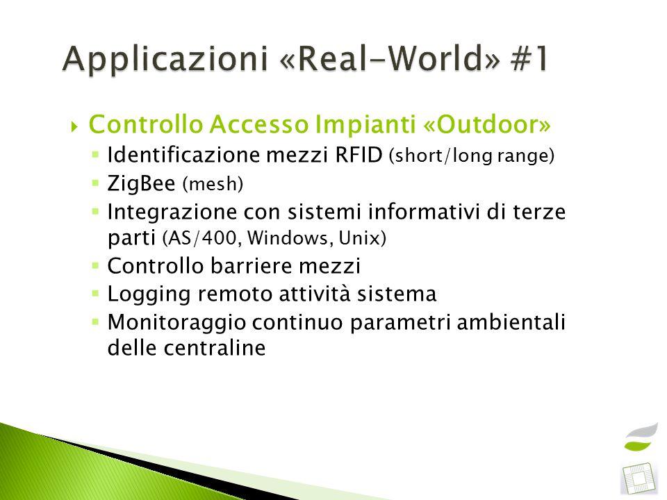  Controllo Accesso Impianti «Outdoor»  Identificazione mezzi RFID (short/long range)  ZigBee (mesh)  Integrazione con sistemi informativi di terze parti (AS/400, Windows, Unix)  Controllo barriere mezzi  Logging remoto attività sistema  Monitoraggio continuo parametri ambientali delle centraline