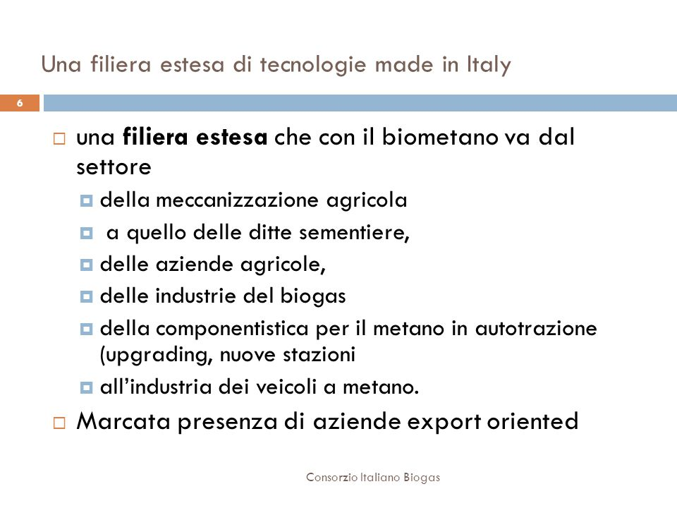 Una filiera estesa di tecnologie made in Italy  una filiera estesa che con il biometano va dal settore  della meccanizzazione agricola  a quello delle ditte sementiere,  delle aziende agricole,  delle industrie del biogas  della componentistica per il metano in autotrazione (upgrading, nuove stazioni  all'industria dei veicoli a metano.