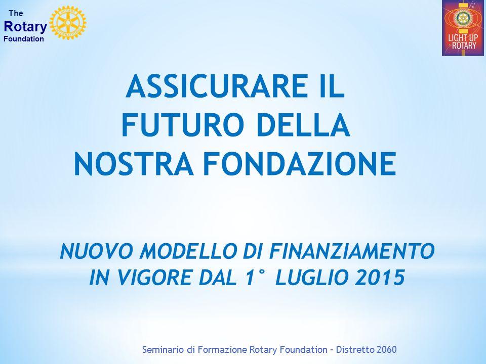 Seminario di Formazione Rotary Foundation – Distretto 2060 The Rotary Foundation ASSICURARE IL FUTURO DELLA NOSTRA FONDAZIONE NUOVO MODELLO DI FINANZI