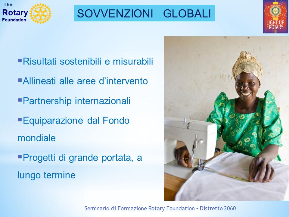 Seminario di Formazione Rotary Foundation – Distretto 2060 SOVVENZIONI GLOBALI The Rotary Foundation  Risultati sostenibili e misurabili  Allineati