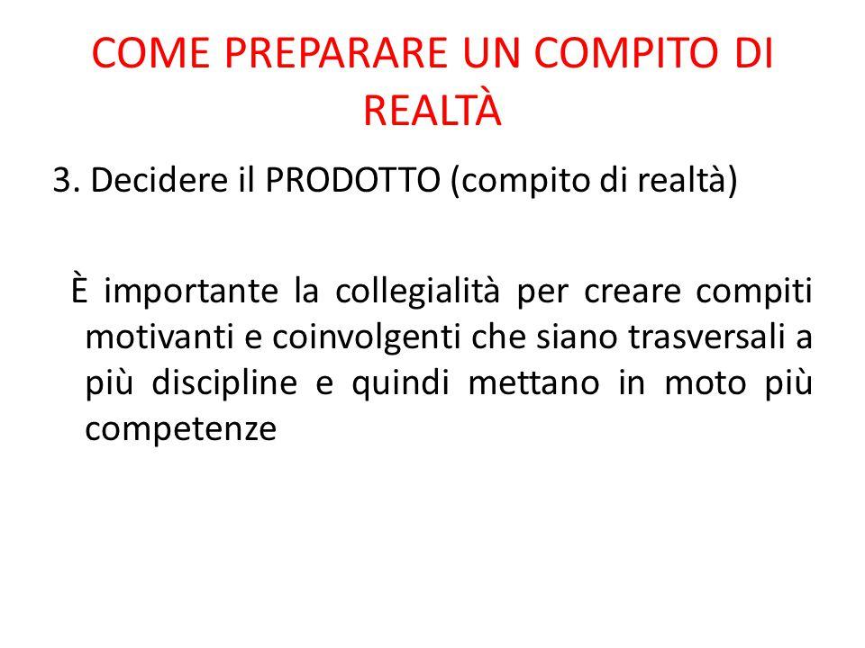 COME PREPARARE UN COMPITO DI REALTÀ 3. Decidere il PRODOTTO (compito di realtà) È importante la collegialità per creare compiti motivanti e coinvolgen