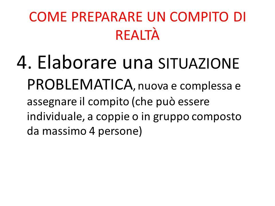 COME PREPARARE UN COMPITO DI REALTÀ 4. Elaborare una SITUAZIONE PROBLEMATICA, nuova e complessa e assegnare il compito (che può essere individuale, a