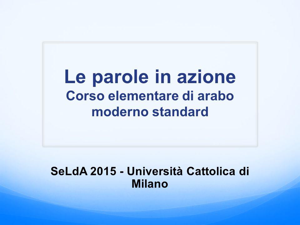 Le parole in azione Corso elementare di arabo moderno standard SeLdA 2015 - Università Cattolica di Milano