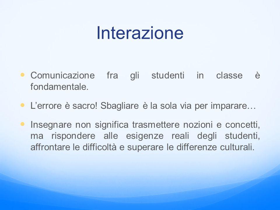 Interazione Comunicazione fra gli studenti in classe è fondamentale. L'errore è sacro! Sbagliare è la sola via per imparare… Insegnare non significa t