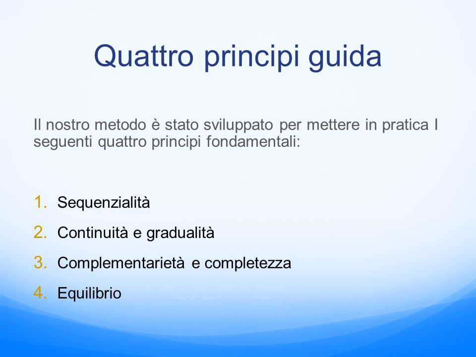 Quattro principi guida Il nostro metodo è stato sviluppato per mettere in pratica I seguenti quattro principi fondamentali: 1. Sequenzialità 2. Contin