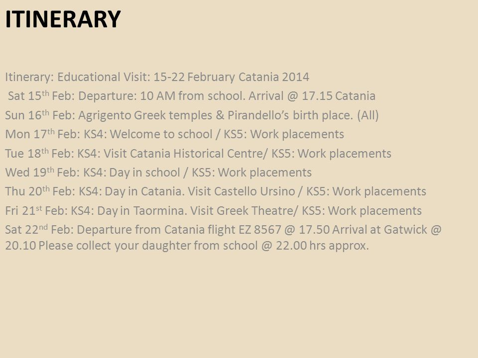 ITINERARY Itinerary: Educational Visit: 15-22 February Catania 2014 Sat 15 th Feb: Departure: 10 AM from school. Arrival @ 17.15 Catania Sun 16 th Feb