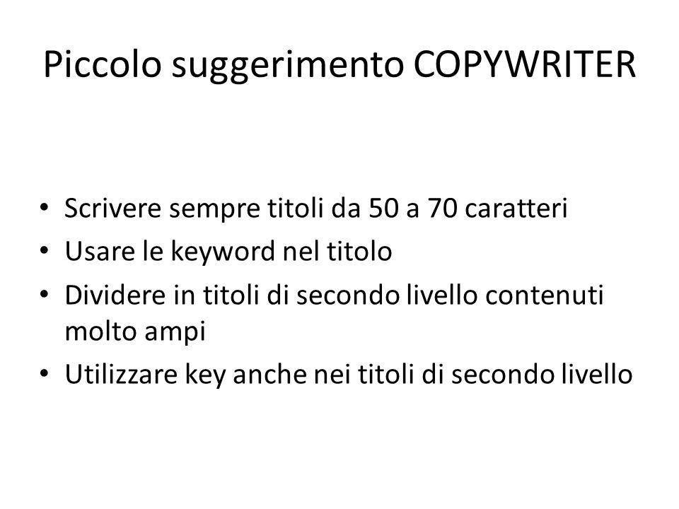 Piccolo suggerimento COPYWRITER Scrivere sempre titoli da 50 a 70 caratteri Usare le keyword nel titolo Dividere in titoli di secondo livello contenuti molto ampi Utilizzare key anche nei titoli di secondo livello