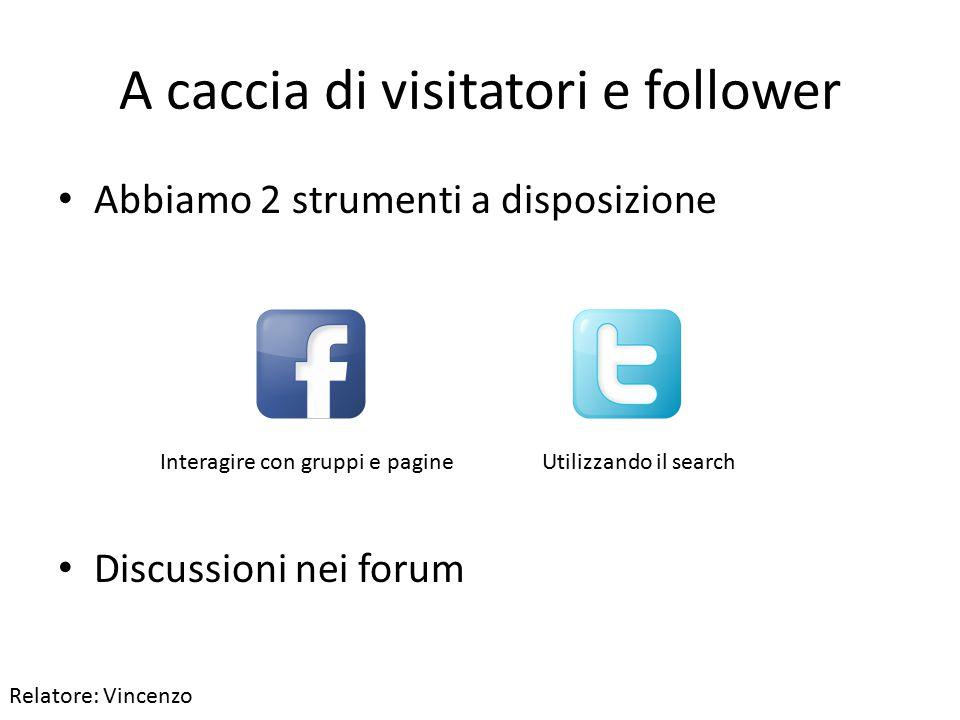 A caccia di visitatori e follower Abbiamo 2 strumenti a disposizione Discussioni nei forum Interagire con gruppi e pagineUtilizzando il search Relator