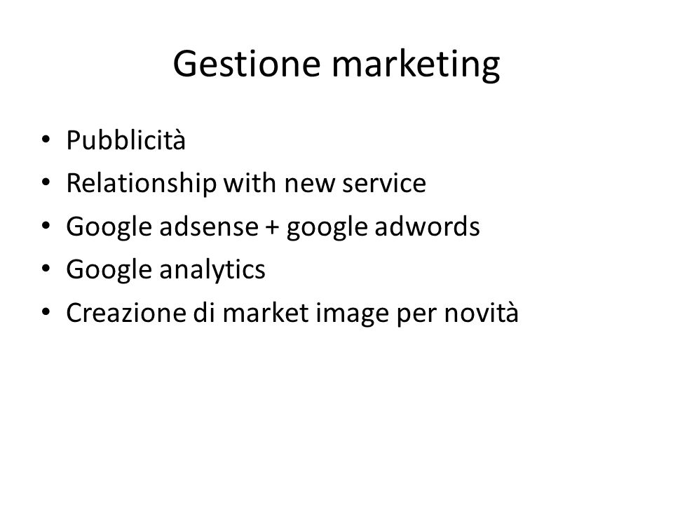 Gestione marketing Pubblicità Relationship with new service Google adsense + google adwords Google analytics Creazione di market image per novità