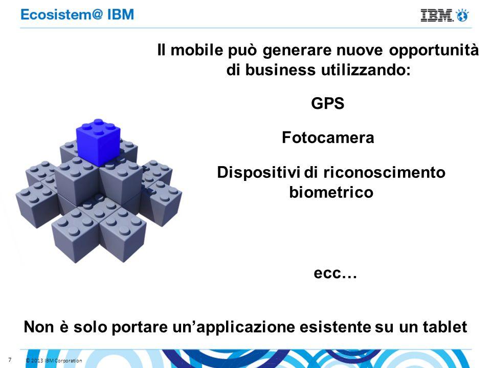 © 2013 IBM Corporation 7 Il mobile può generare nuove opportunità di business utilizzando: GPS Fotocamera Dispositivi di riconoscimento biometrico ecc… Non è solo portare un'applicazione esistente su un tablet