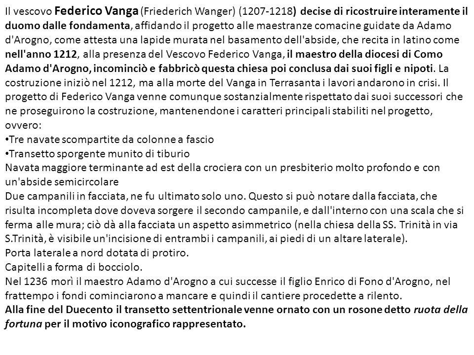Il vescovo Federico Vanga (Friederich Wanger) (1207-1218) decise di ricostruire interamente il duomo dalle fondamenta, affidando il progetto alle maestranze comacine guidate da Adamo d Arogno, come attesta una lapide murata nel basamento dell abside, che recita in latino come nell anno 1212, alla presenza del Vescovo Federico Vanga, il maestro della diocesi di Como Adamo d Arogno, incominciò e fabbricò questa chiesa poi conclusa dai suoi figli e nipoti.