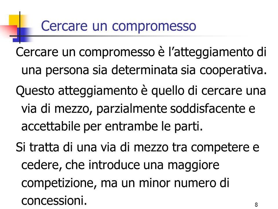 8 Cercare un compromesso Cercare un compromesso è l'atteggiamento di una persona sia determinata sia cooperativa.