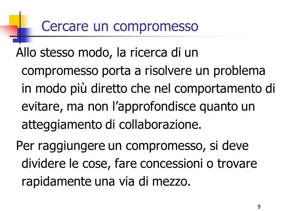 9 Cercare un compromesso Allo stesso modo, la ricerca di un compromesso porta a risolvere un problema in modo più diretto che nel comportamento di evitare, ma non l'approfondisce quanto un atteggiamento di collaborazione.