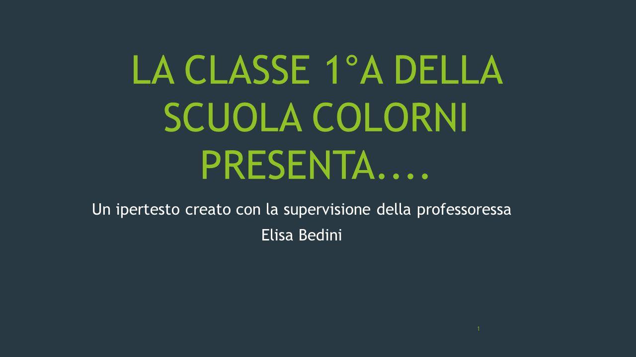 LA CLASSE 1°A DELLA SCUOLA COLORNI PRESENTA.... Un ipertesto creato con la supervisione della professoressa Elisa Bedini 1