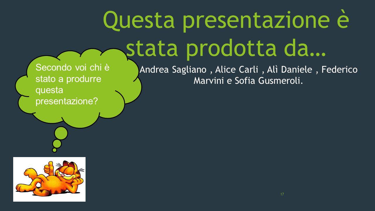 Questa presentazione è stata prodotta da… Andrea Sagliano, Alice Carli, Alì Daniele, Federico Marvini e Sofia Gusmeroli. 17 Secondo voi chi è stato a
