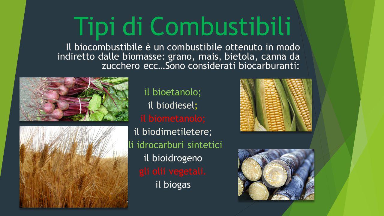 Tipi di Combustibili Il biocombustibile è un combustibile ottenuto in modo indiretto dalle biomasse: grano, mais, bietola, canna da zucchero ecc…Sono
