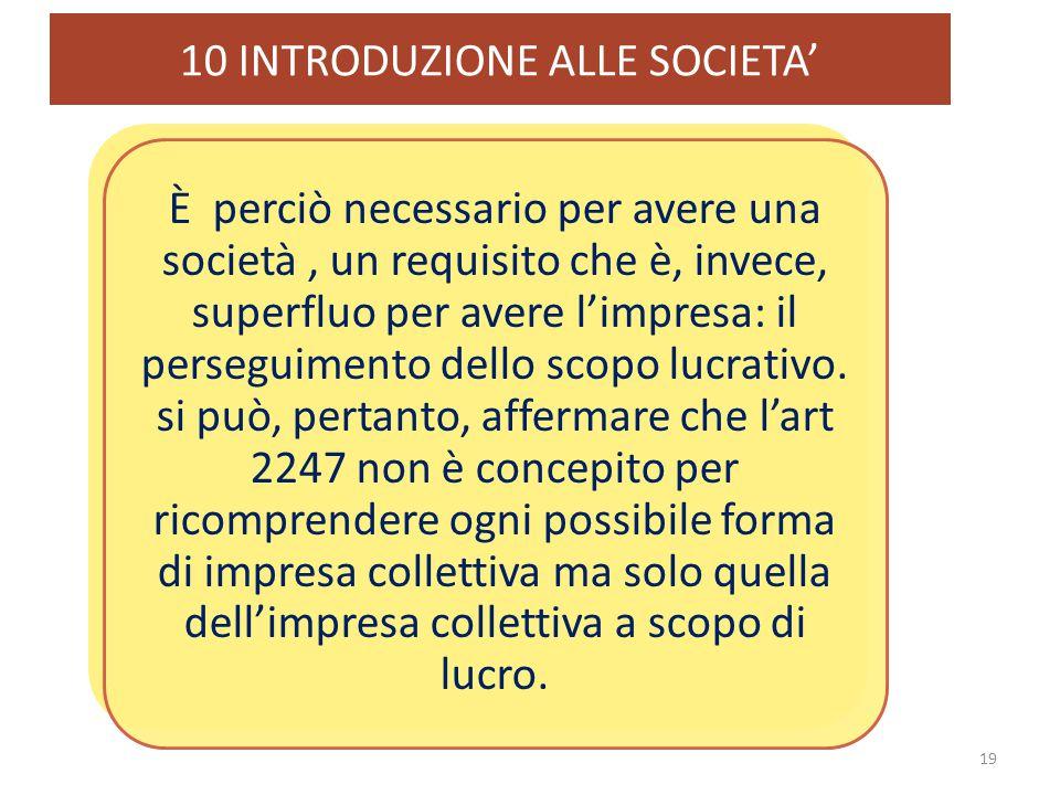 10 INTRODUZIONE ALLE SOCIETA' 19 È perciò necessario per avere una società, un requisito che è, invece, superfluo per avere l'impresa: il perseguiment