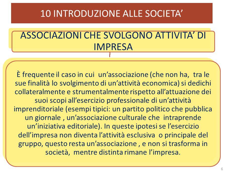 10 INTRODUZIONE ALLE SOCIETA' 17 3)ESERCIZIO IN COMUNE DI UN'ATTIVITA' ECONOMICA QUESTI ASPETTI SI MANIFESTANO CON MODALITA' DIVERSE A SECONDA DEL TIPO DI SOCIETA'.