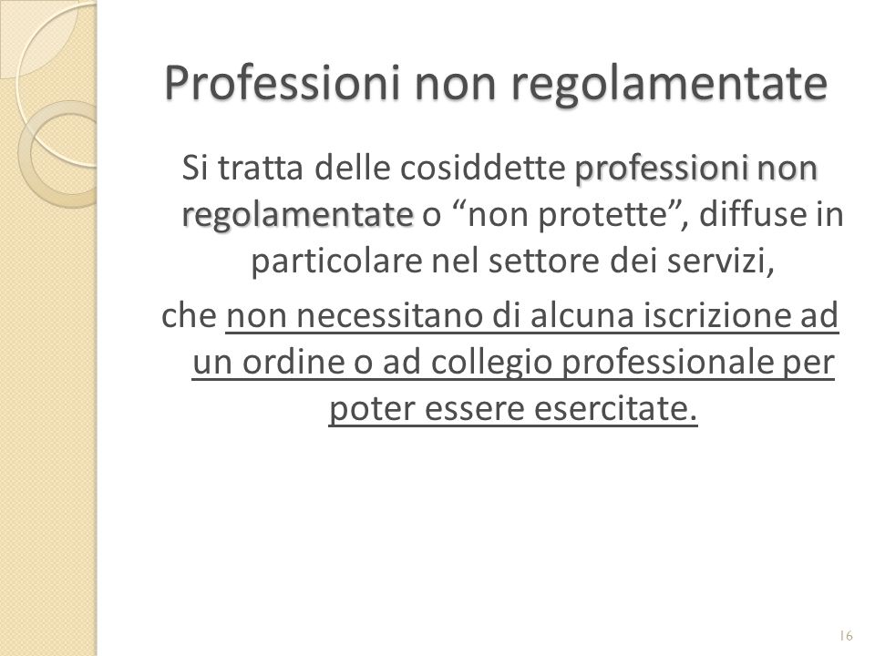 Professioni non regolamentate professioni non regolamentate Si tratta delle cosiddette professioni non regolamentate o non protette , diffuse in particolare nel settore dei servizi, che non necessitano di alcuna iscrizione ad un ordine o ad collegio professionale per poter essere esercitate.