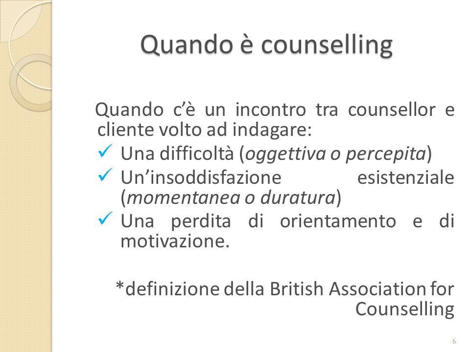 Quando è counselling Quando c'è un incontro tra counsellor e cliente volto ad indagare: Una difficoltà (oggettiva o percepita) Un'insoddisfazione esistenziale (momentanea o duratura) Una perdita di orientamento e di motivazione.