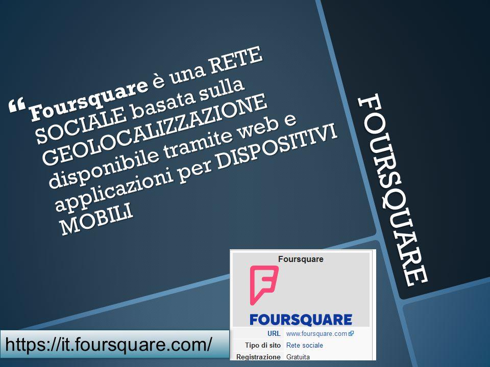 FOURSQUARE  Foursquare è una RETE SOCIALE basata sulla GEOLOCALIZZAZIONE disponibile tramite web e applicazioni per DISPOSITIVI MOBILI https://it.foursquare.com/