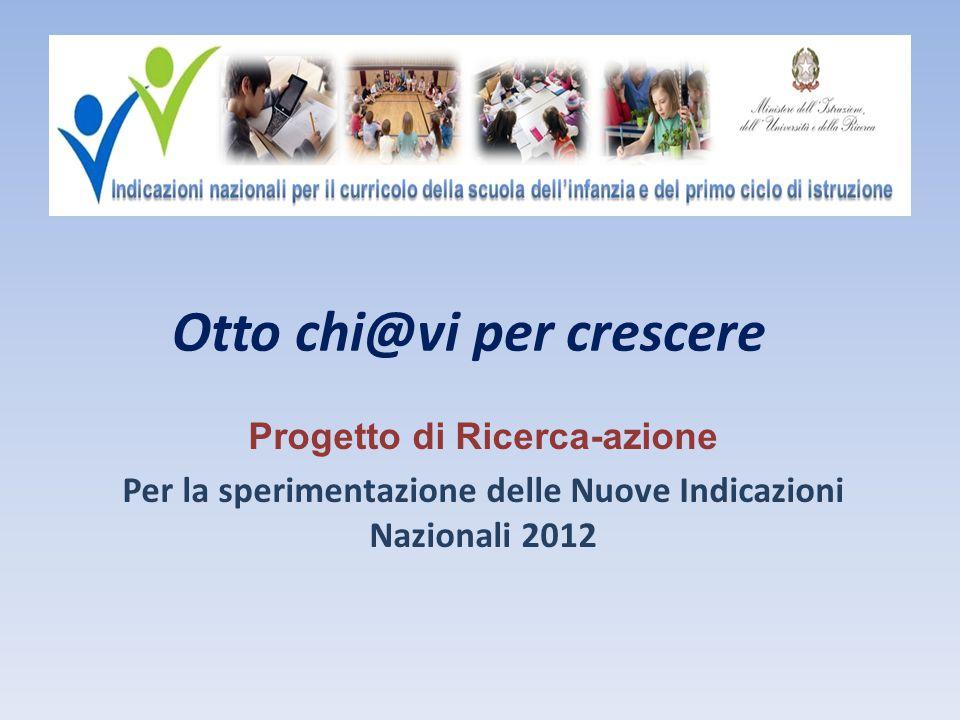 Otto chi@vi per crescere Progetto di Ricerca-azione Per la sperimentazione delle Nuove Indicazioni Nazionali 2012