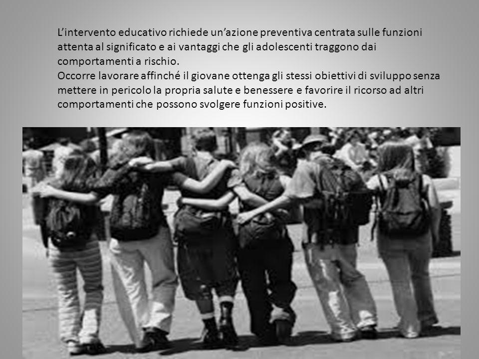 L'intervento educativo richiede un'azione preventiva centrata sulle funzioni attenta al significato e ai vantaggi che gli adolescenti traggono dai comportamenti a rischio.