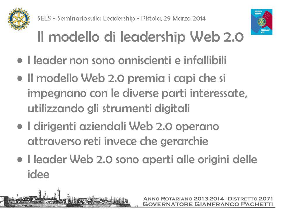 SELS - Seminario sulla Leadership - Pistoia, 29 Marzo 2014 Il modello di leadership Web 2.0 I leader non sono onniscienti e infallibili Il modello Web 2.0 premia i capi che si impegnano con le diverse parti interessate, utilizzando gli strumenti digitali I dirigenti aziendali Web 2.0 operano attraverso reti invece che gerarchie I leader Web 2.0 sono aperti alle origini delle idee