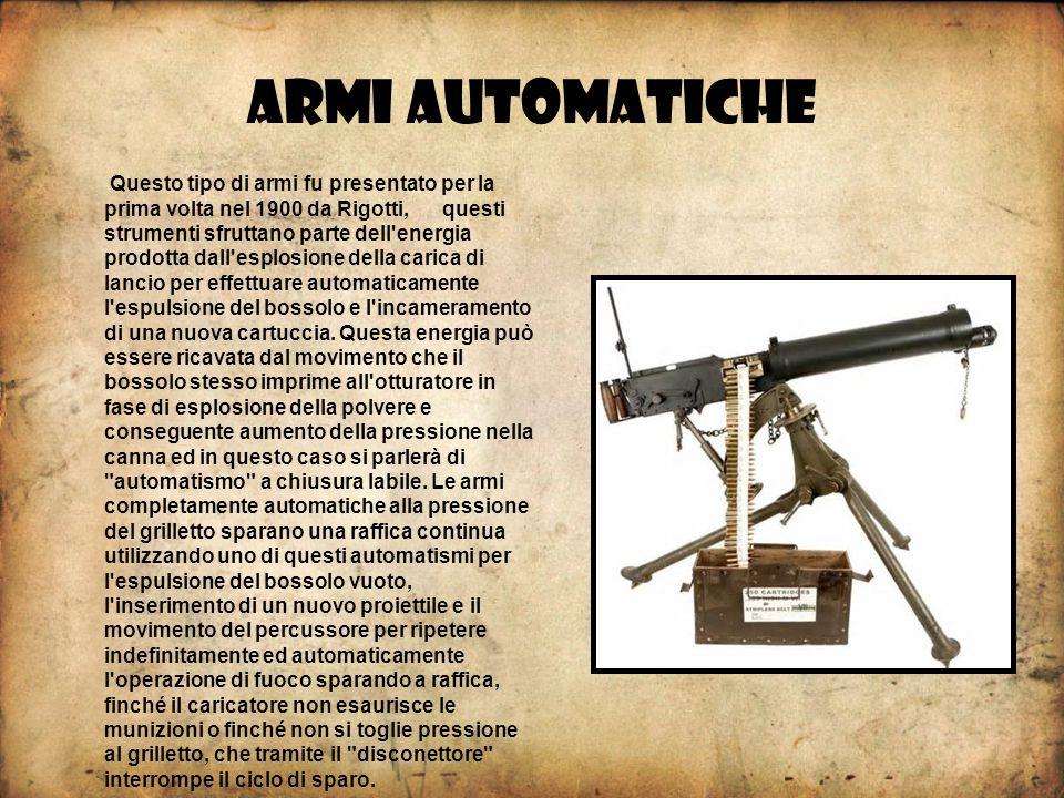 ARMI AUTOMATICHE Questo tipo di armi fu presentato per la prima volta nel 1900 da Rigotti, questi strumenti sfruttano parte dell energia prodotta dall esplosione della carica di lancio per effettuare automaticamente l espulsione del bossolo e l incameramento di una nuova cartuccia.