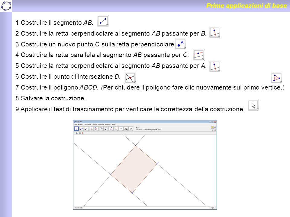 Prime applicazioni di base 1 Costruire il segmento AB. 2 Costruire la retta perpendicolare al segmento AB passante per B. 3 Costruire un nuovo punto C