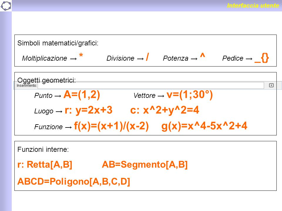 Interfaccia utente Simboli matematici/grafici: Moltiplicazione → * Divisione → / Potenza → ^ Pedice → _{} Oggetti geometrici: Punto → A=(1,2) Vettore