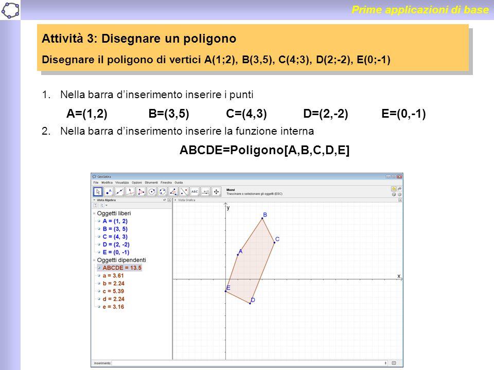 Prime applicazioni di base Attività 3: Disegnare un poligono Disegnare il poligono di vertici A(1;2), B(3,5), C(4;3), D(2;-2), E(0;-1) Attività 3: Dis