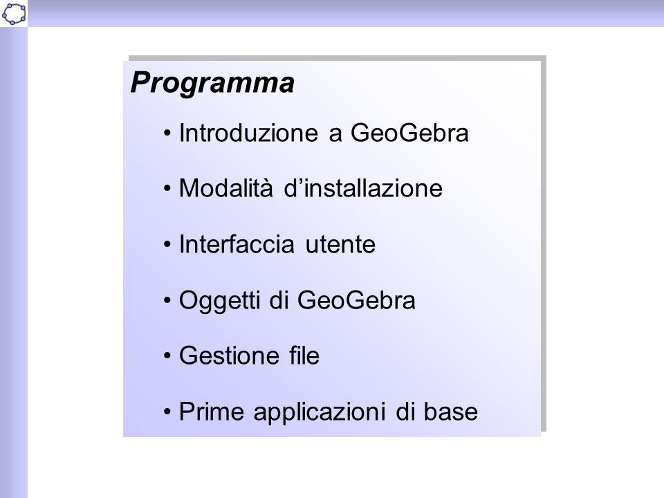 Programma Introduzione a GeoGebra Modalità d'installazione Interfaccia utente Oggetti di GeoGebra Gestione file Prime applicazioni di base Programma I