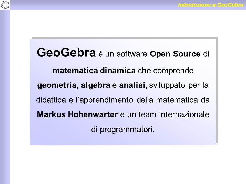 GeoGebra è un software Open Source di matematica dinamica che comprende geometria, algebra e analisi, sviluppato per la didattica e l'apprendimento de