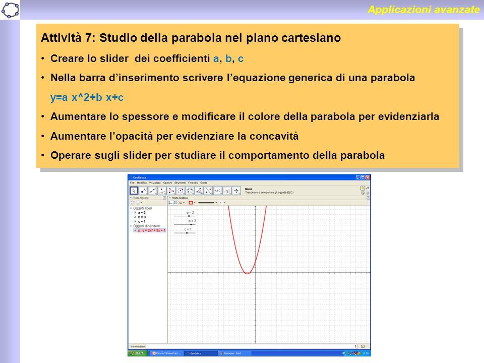 Applicazioni avanzate Attività 7: Studio della parabola nel piano cartesiano Creare lo slider dei coefficienti a, b, c Nella barra d'inserimento scriv