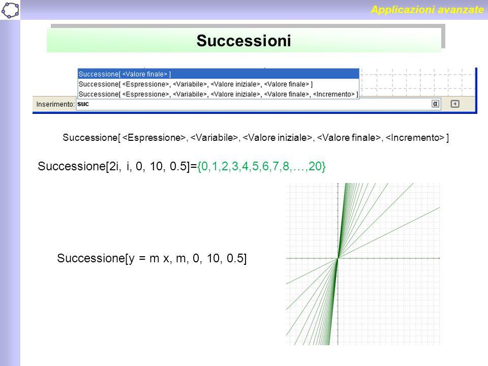 Applicazioni avanzate Successioni Successione[,,,, ] Successione[2i, i, 0, 10, 0.5]={0,1,2,3,4,5,6,7,8,…,20} Successione[y = m x, m, 0, 10, 0.5]