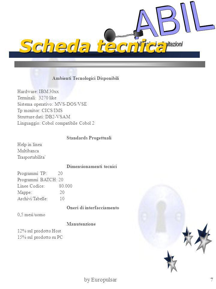 by Europulsar7 Scheda tecnica Ambienti Tecnologici Disponibili Hardware: IBM 30xx Terminali: 3270 like Sistema operativo: MVS-DOS/VSE Tp monitor: CICS/IMS Strutture dati: DB2-VSAM Linguaggio: Cobol compatibile Cobol 2 Standards Progettuali Help in linea Multibanca Trasportabilita Dimensionamenti tecnici Programmi TP: 20 Programmi BATCH: 20 Linee Codice: 80.000 Mappe: 20 Archivi/Tabelle: 10 Oneri di interfacciamento 0,5 mesi/uomo Manutenzione 12% sul prodotto Host 15% sul prodotto su PC